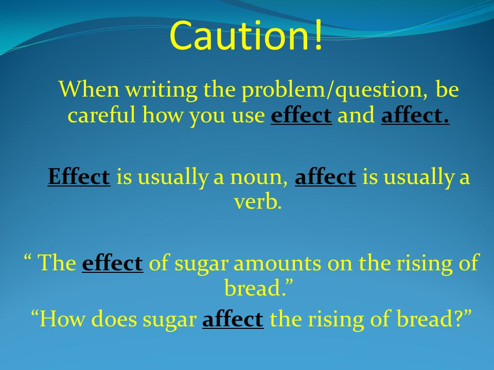 Caution! When writing the problem/question, be careful how you use effect and affect. Effect is usually a noun, affect is usually a verb.
