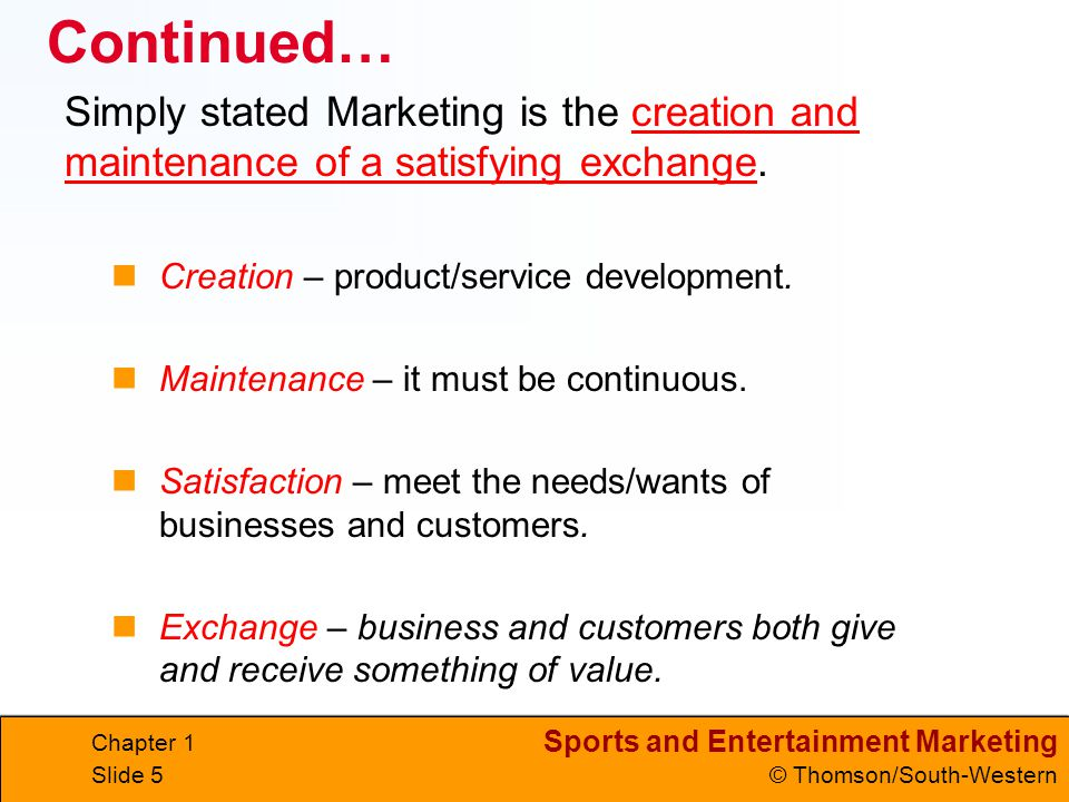Continued… Simply stated Marketing is the creation and maintenance of a satisfying exchange. Creation – product/service development.