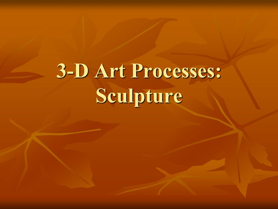 3-D Art Processes: Sculpture