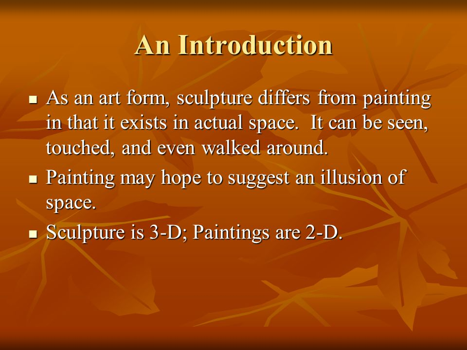 An Introduction As an art form, sculpture differs from painting in that it exists in actual space. It can be seen, touched, and even walked around.