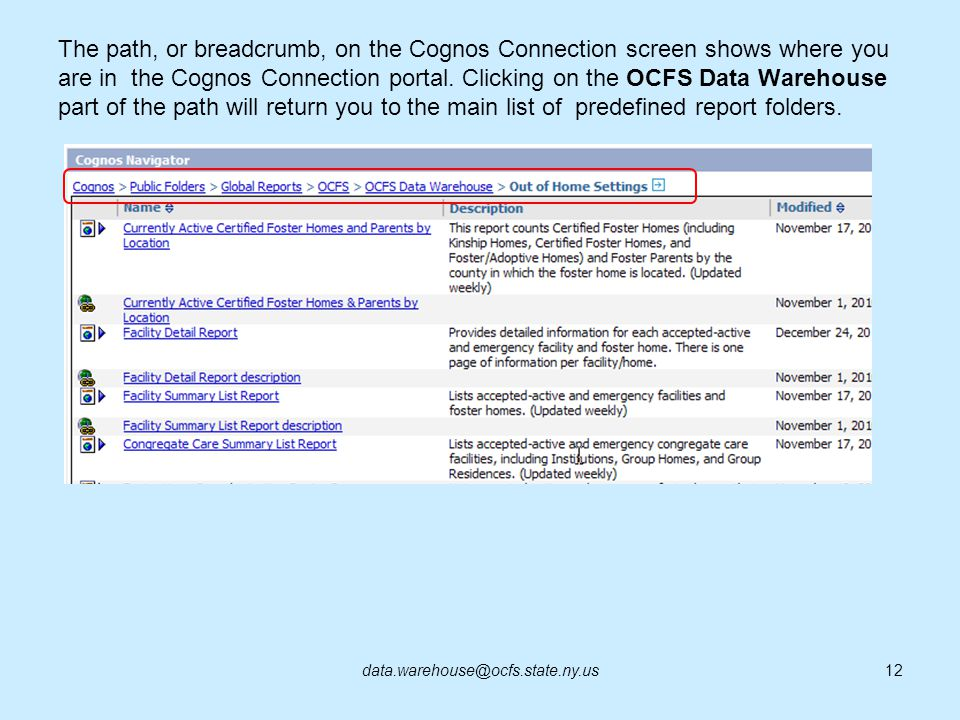 The path, or breadcrumb, on the Cognos Connection screen shows where you are in the Cognos Connection portal. Clicking on the OCFS Data Warehouse part of the path will return you to the main list of predefined report folders.