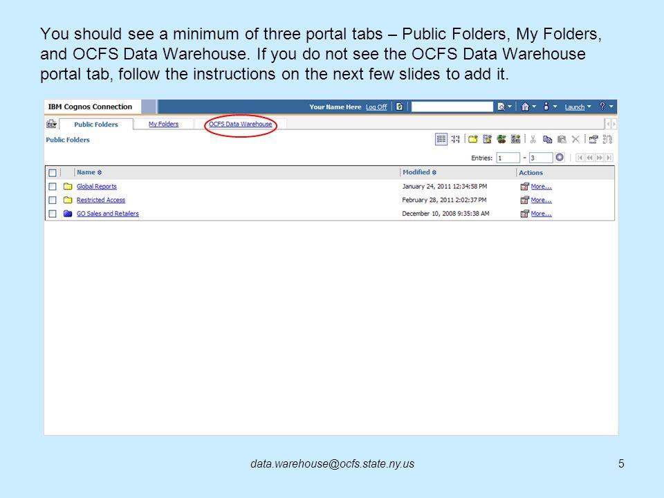 You should see a minimum of three portal tabs – Public Folders, My Folders, and OCFS Data Warehouse. If you do not see the OCFS Data Warehouse portal tab, follow the instructions on the next few slides to add it.
