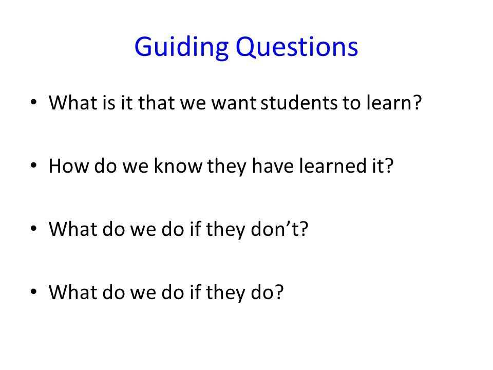 Guiding Questions What is it that we want students to learn