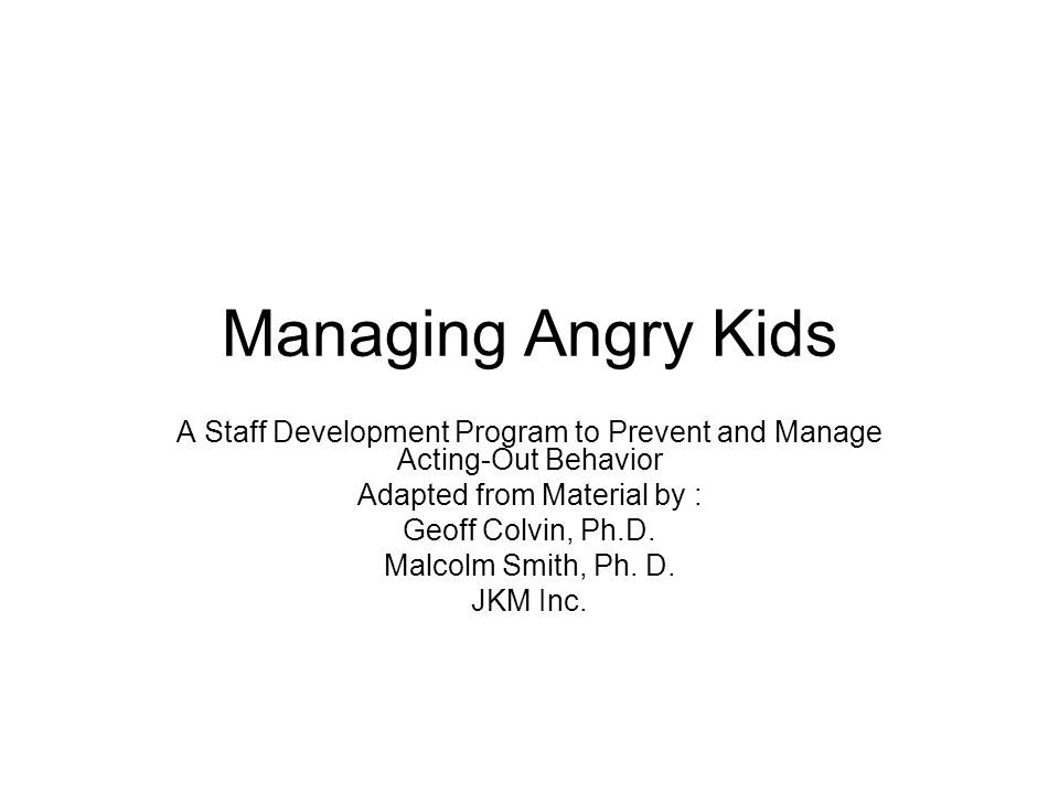 Managing Angry Kids A Staff Development Program to Prevent and Manage Acting-Out Behavior. Adapted from Material by :