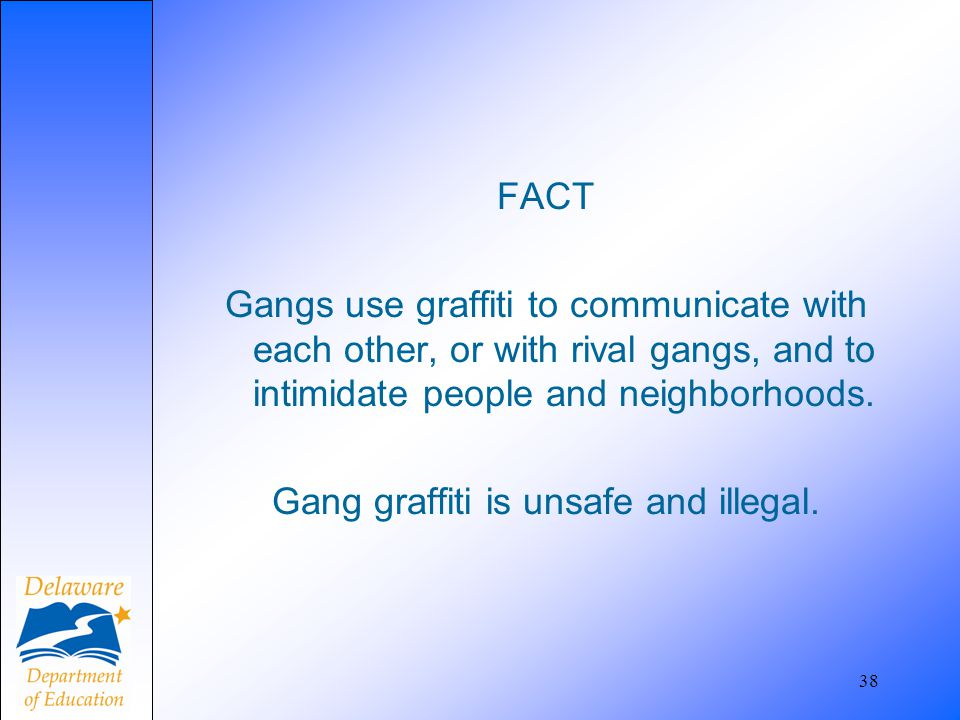 FACT Gangs use graffiti to communicate with each other, or with rival gangs, and to intimidate people and neighborhoods. Gang graffiti is unsafe and illegal.
