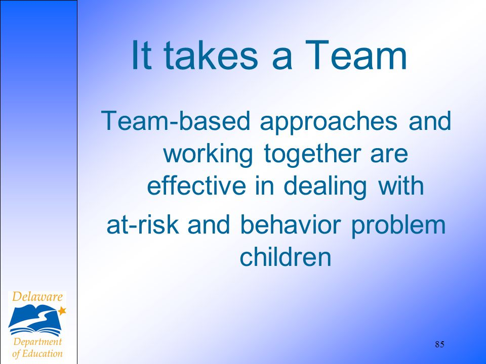 It takes a Team Team-based approaches and working together are effective in dealing with at-risk and behavior problem children