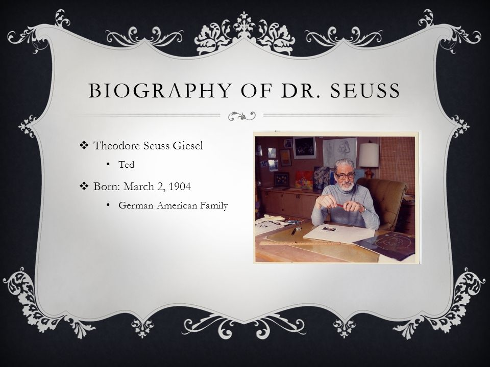 Biography of Dr. Seuss Theodore Seuss Giesel Born: March 2, 1904 Ted