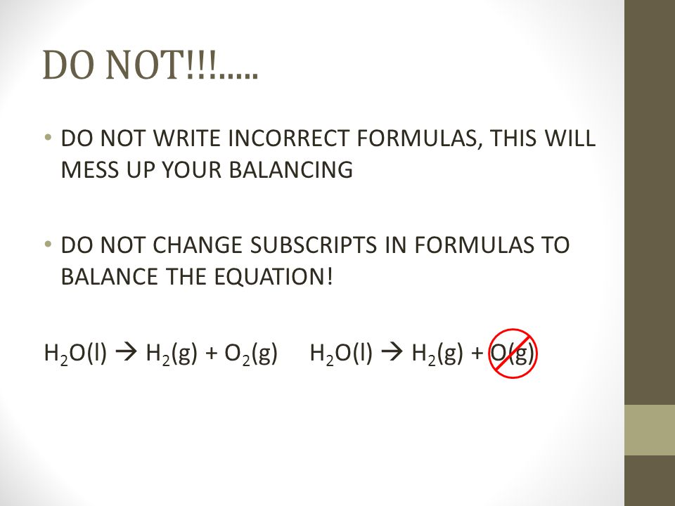 DO NOT!!!..... DO NOT WRITE INCORRECT FORMULAS, THIS WILL MESS UP YOUR BALANCING. DO NOT CHANGE SUBSCRIPTS IN FORMULAS TO BALANCE THE EQUATION!