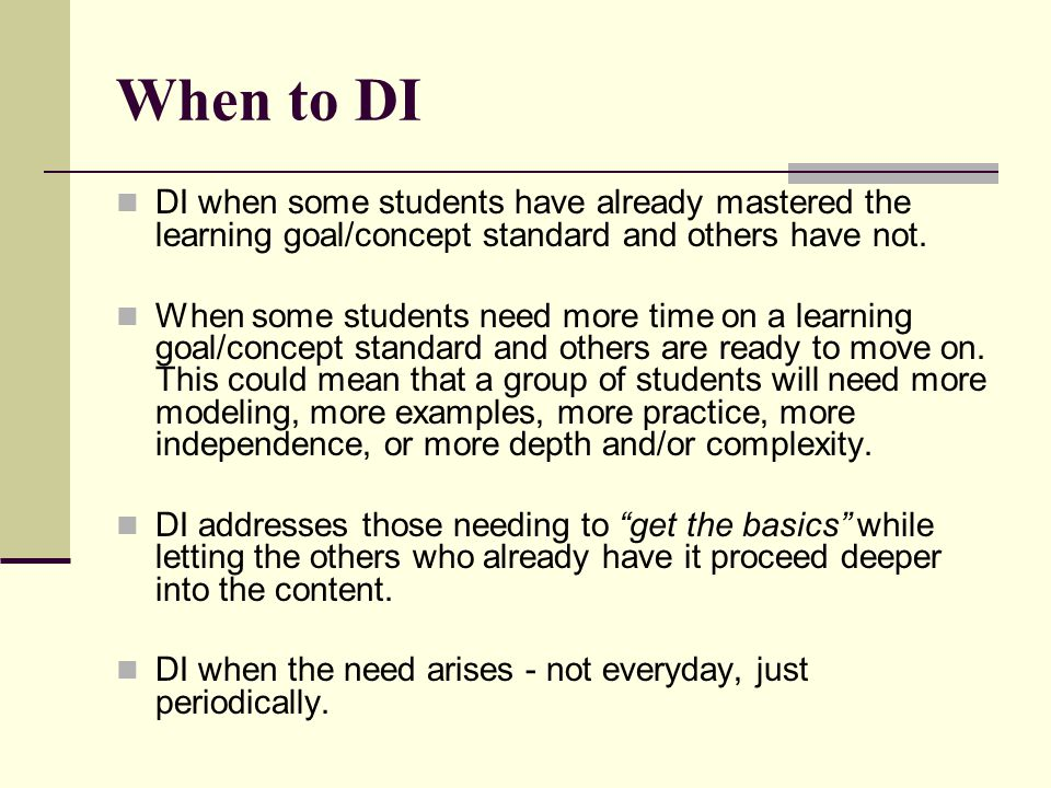 When to DI DI when some students have already mastered the learning goal/concept standard and others have not.