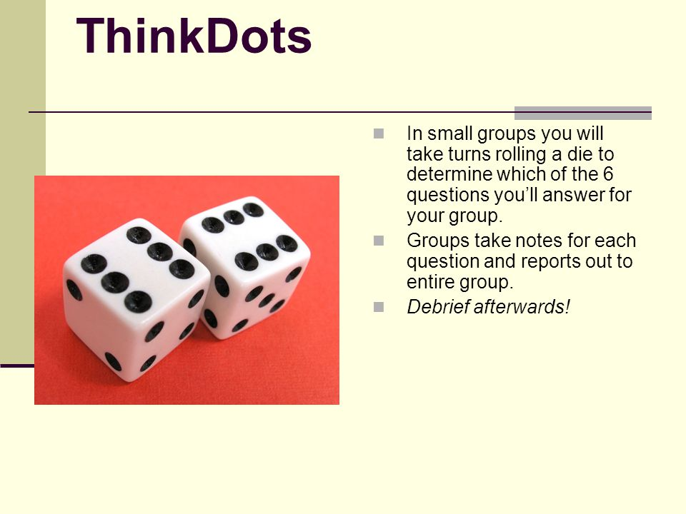 ThinkDots In small groups you will take turns rolling a die to determine which of the 6 questions you'll answer for your group.