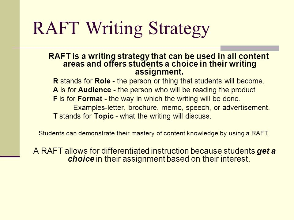 RAFT Writing Strategy RAFT is a writing strategy that can be used in all content areas and offers students a choice in their writing assignment.