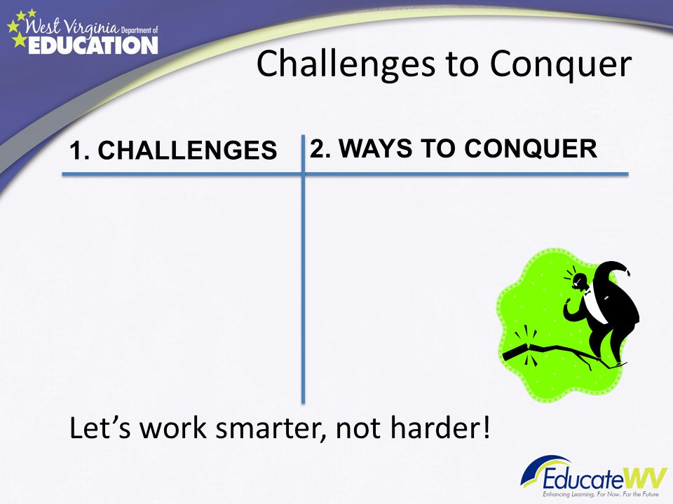 Challenges to Conquer Let's work smarter, not harder! 1. CHALLENGES