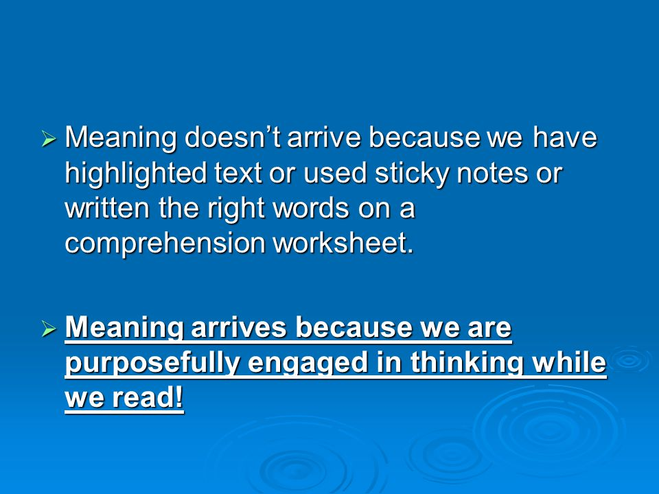 Meaning doesn't arrive because we have highlighted text or used sticky notes or written the right words on a comprehension worksheet.