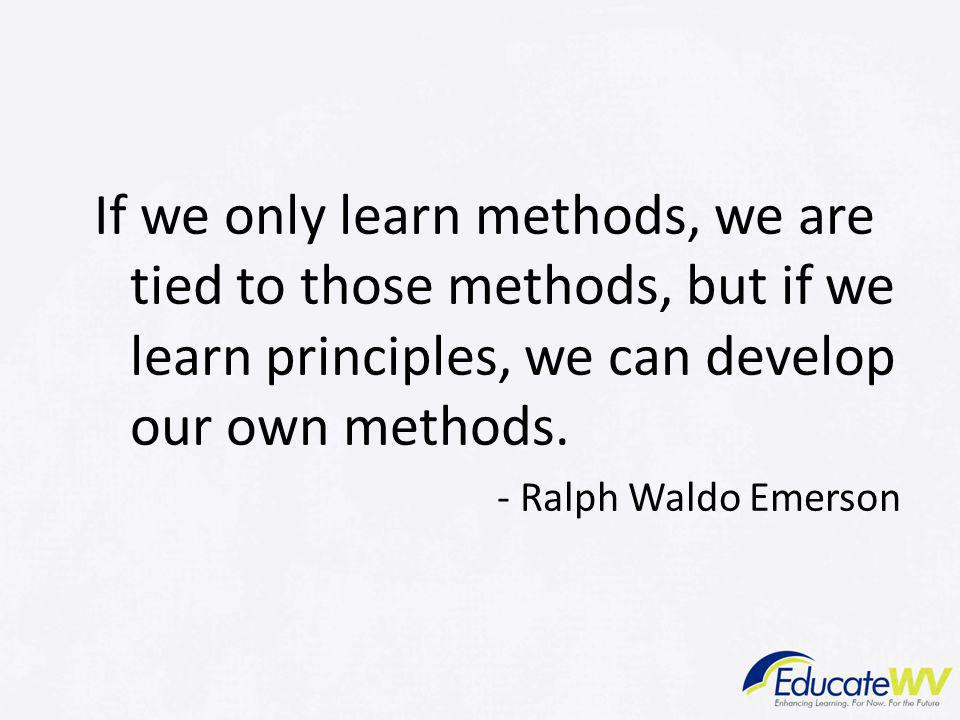 If we only learn methods, we are tied to those methods, but if we learn principles, we can develop our own methods.