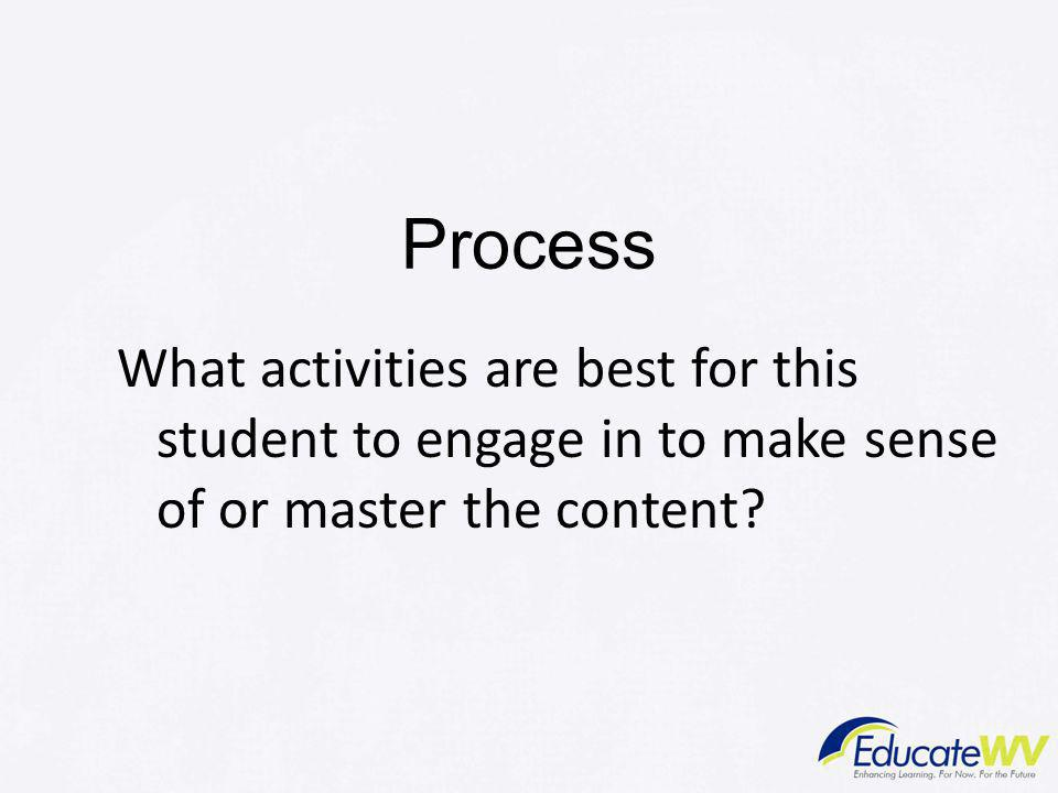 Process What activities are best for this student to engage in to make sense of or master the content