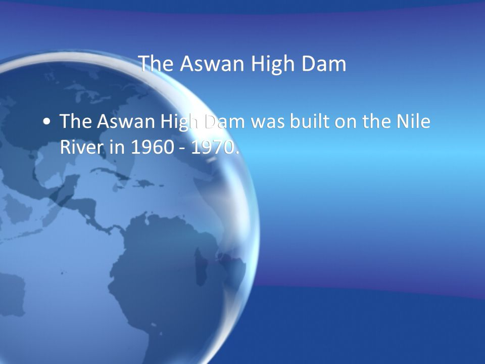 The Aswan High Dam The Aswan High Dam was built on the Nile River in 1960 - 1970.