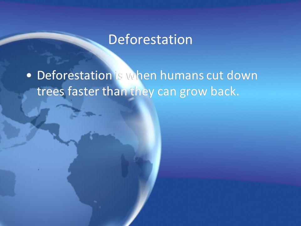 Deforestation Deforestation is when humans cut down trees faster than they can grow back.