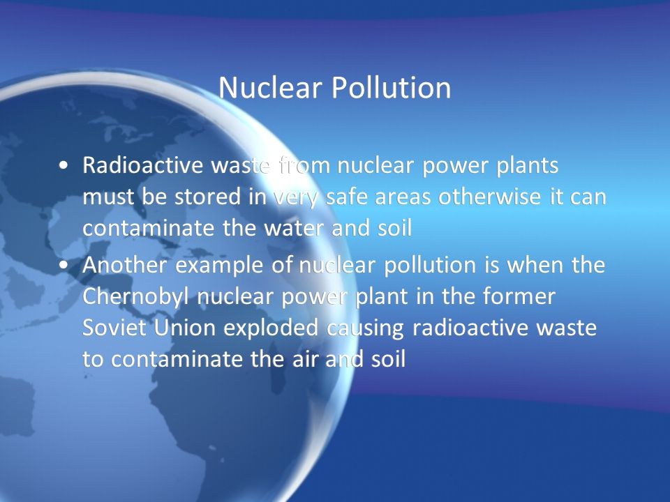 Nuclear Pollution Radioactive waste from nuclear power plants must be stored in very safe areas otherwise it can contaminate the water and soil.