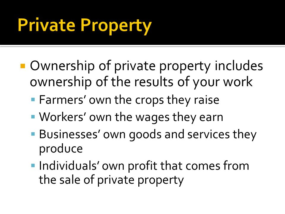 Private Property Ownership of private property includes ownership of the results of your work. Farmers' own the crops they raise.
