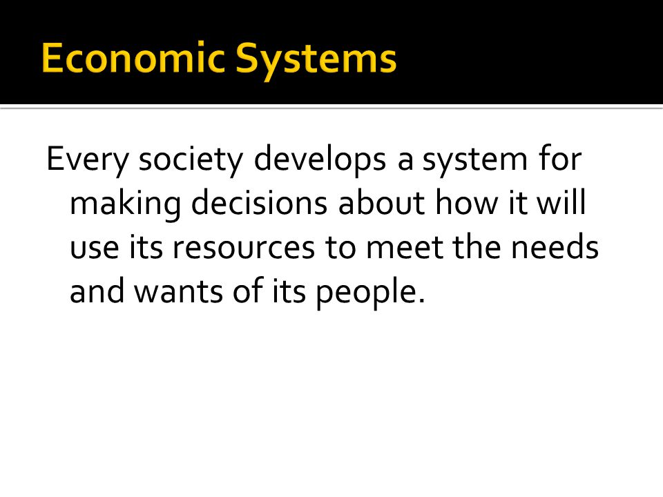 Economic Systems Every society develops a system for making decisions about how it will use its resources to meet the needs and wants of its people.
