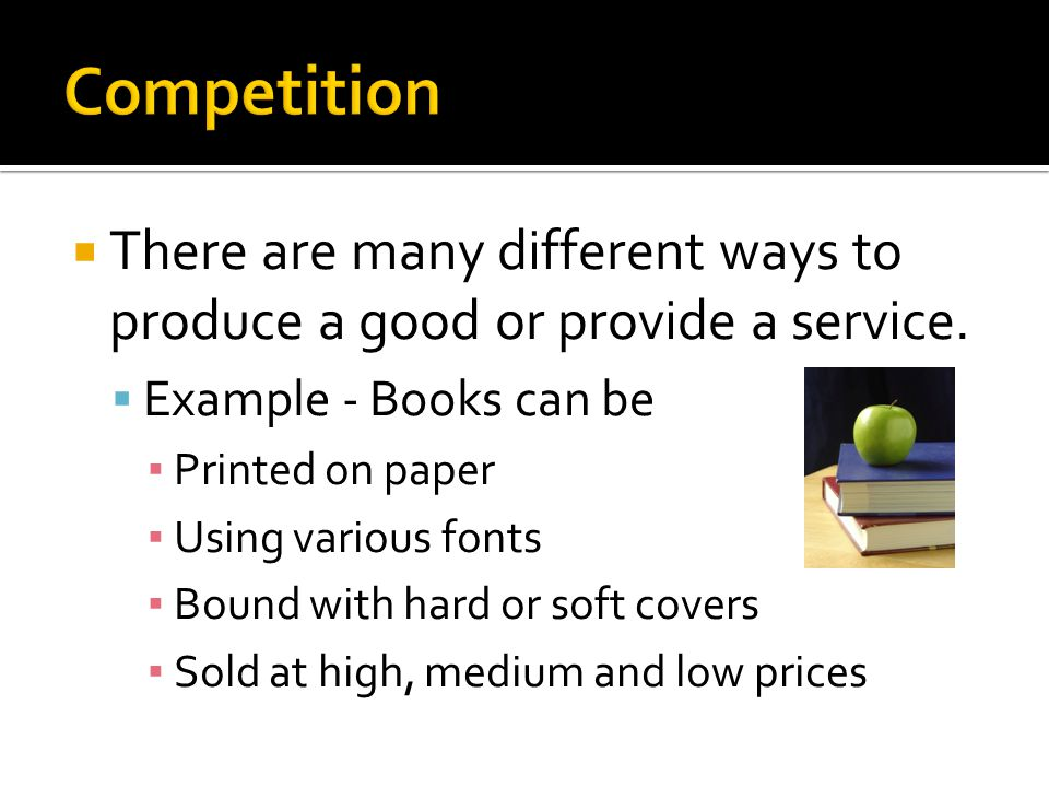 Competition There are many different ways to produce a good or provide a service. Example - Books can be.