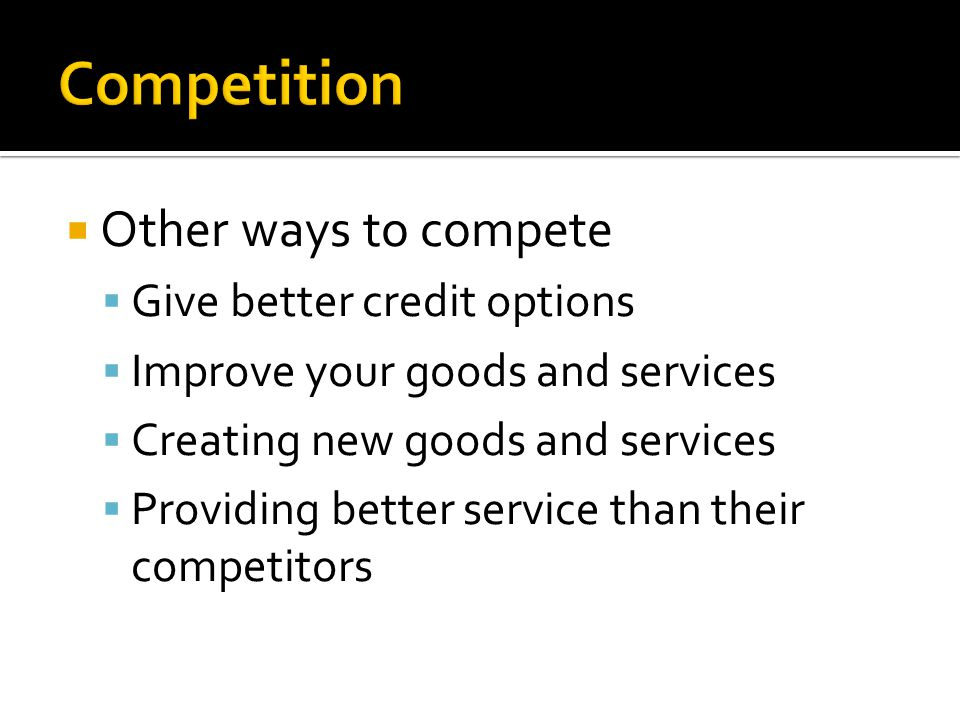 Competition Other ways to compete Give better credit options