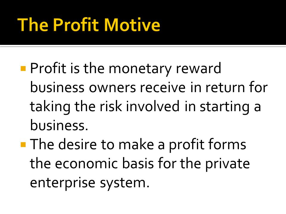 The Profit Motive Profit is the monetary reward business owners receive in return for taking the risk involved in starting a business.