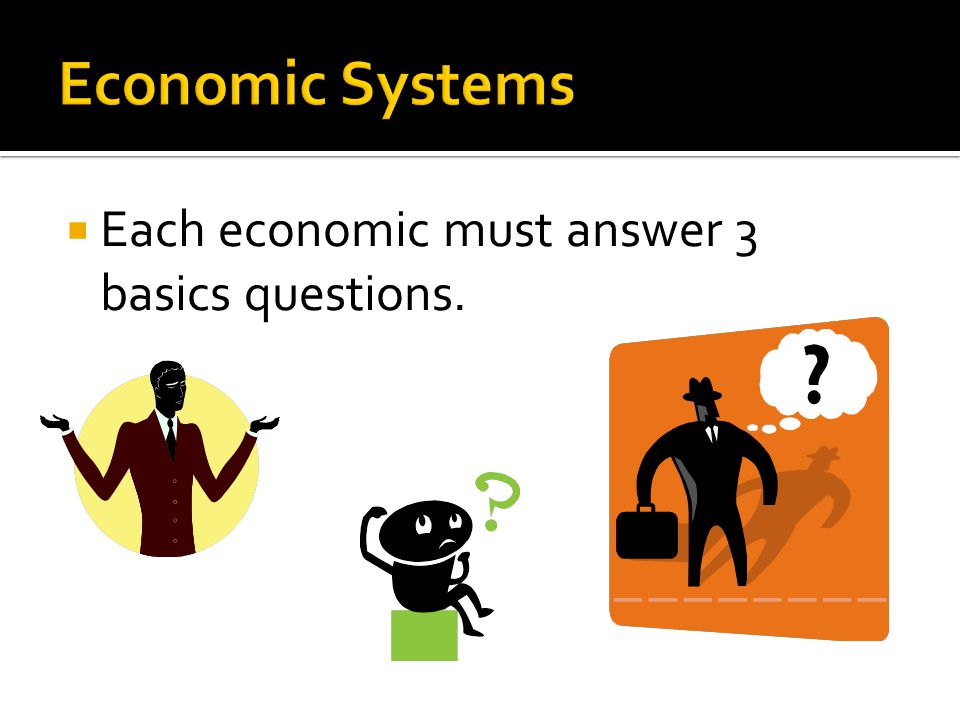 Economic Systems Each economic must answer 3 basics questions.
