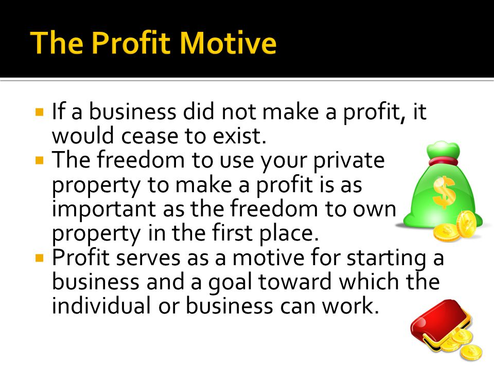 The Profit Motive If a business did not make a profit, it would cease to exist.