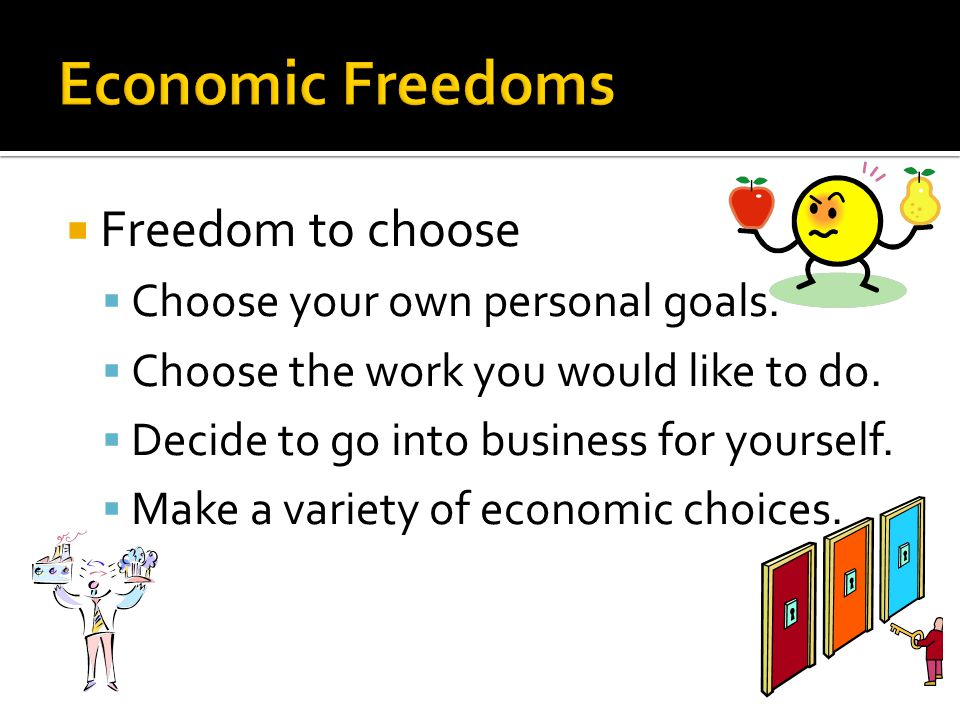 Economic Freedoms Freedom to choose Choose your own personal goals.