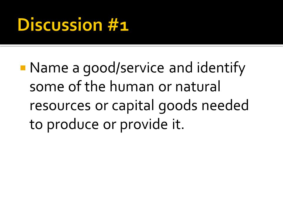 Discussion #1 Name a good/service and identify some of the human or natural resources or capital goods needed to produce or provide it.