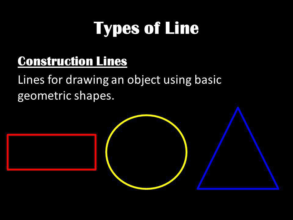 Types of Line Construction Lines Lines for drawing an object using basic geometric shapes.