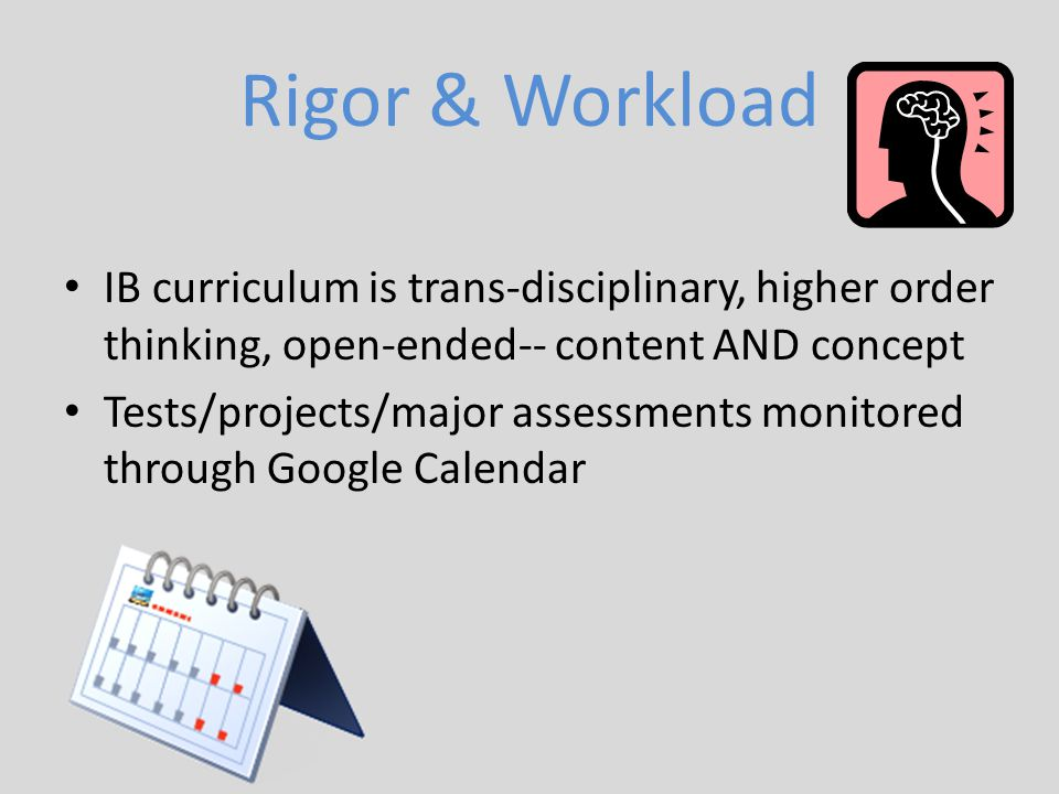 Rigor & Workload IB curriculum is trans-disciplinary, higher order thinking, open-ended-- content AND concept.