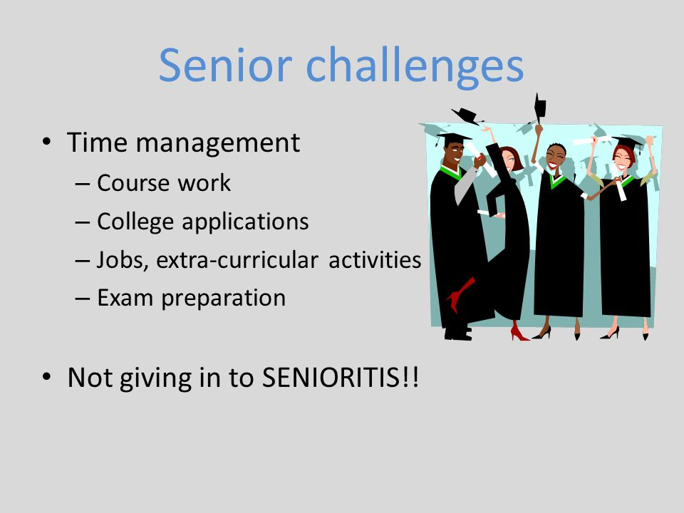 Senior challenges Time management Not giving in to SENIORITIS!!