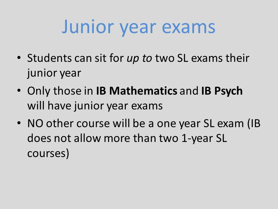 Junior year exams Students can sit for up to two SL exams their junior year. Only those in IB Mathematics and IB Psych will have junior year exams.
