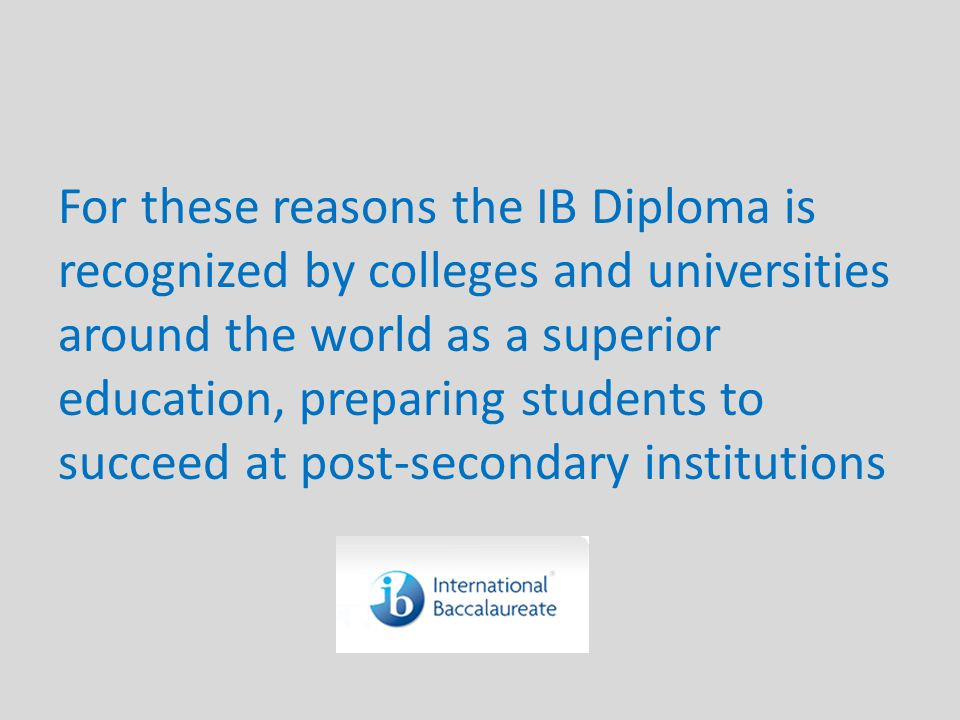 For these reasons the IB Diploma is recognized by colleges and universities around the world as a superior education, preparing students to succeed at post-secondary institutions
