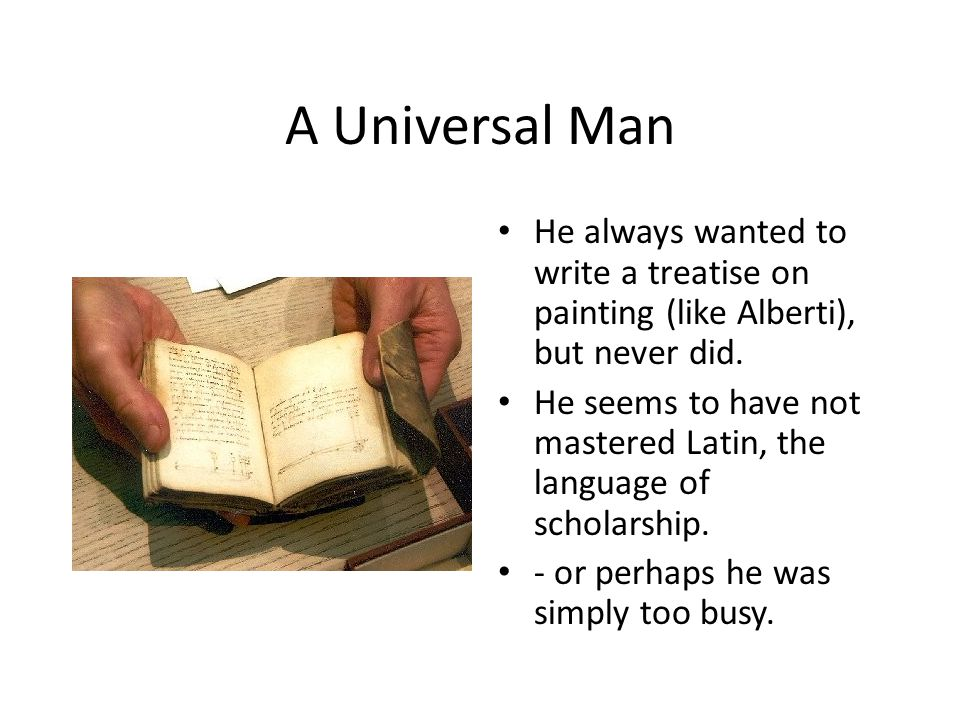 A Universal Man He always wanted to write a treatise on painting (like Alberti), but never did.