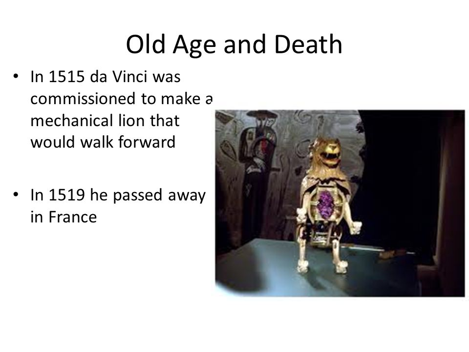 Old Age and Death In 1515 da Vinci was commissioned to make a mechanical lion that would walk forward.