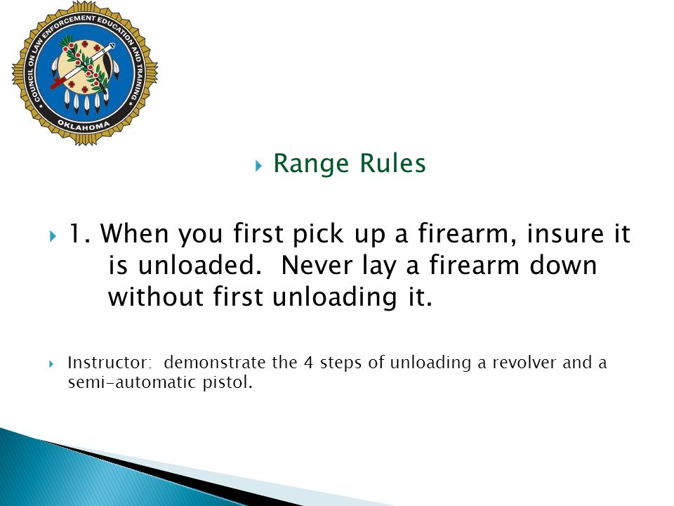Range Rules 1. When you first pick up a firearm, insure it is unloaded. Never lay a firearm down without first unloading it.