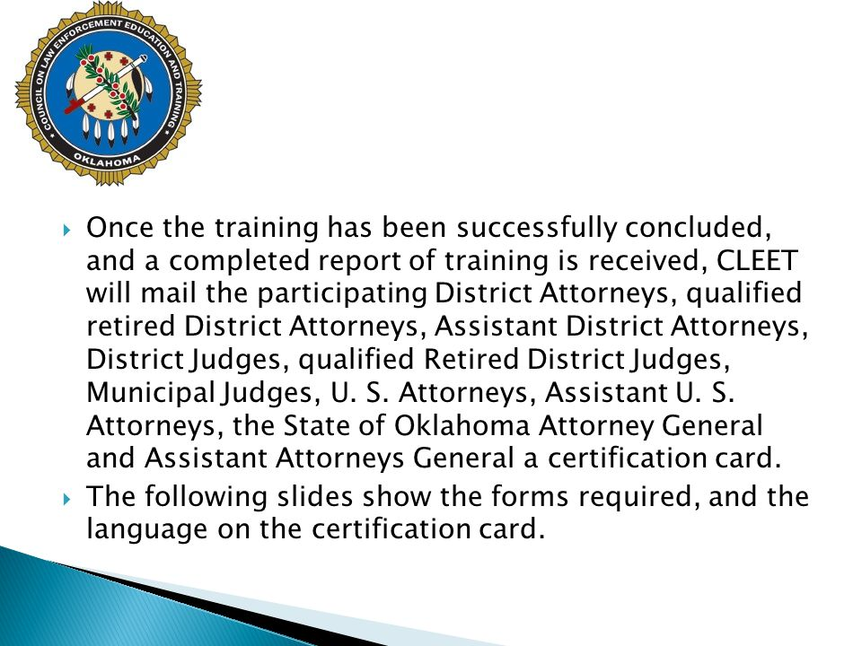 Once the training has been successfully concluded, and a completed report of training is received, CLEET will mail the participating District Attorneys, qualified retired District Attorneys, Assistant District Attorneys, District Judges, qualified Retired District Judges, Municipal Judges, U. S. Attorneys, Assistant U. S. Attorneys, the State of Oklahoma Attorney General and Assistant Attorneys General a certification card.