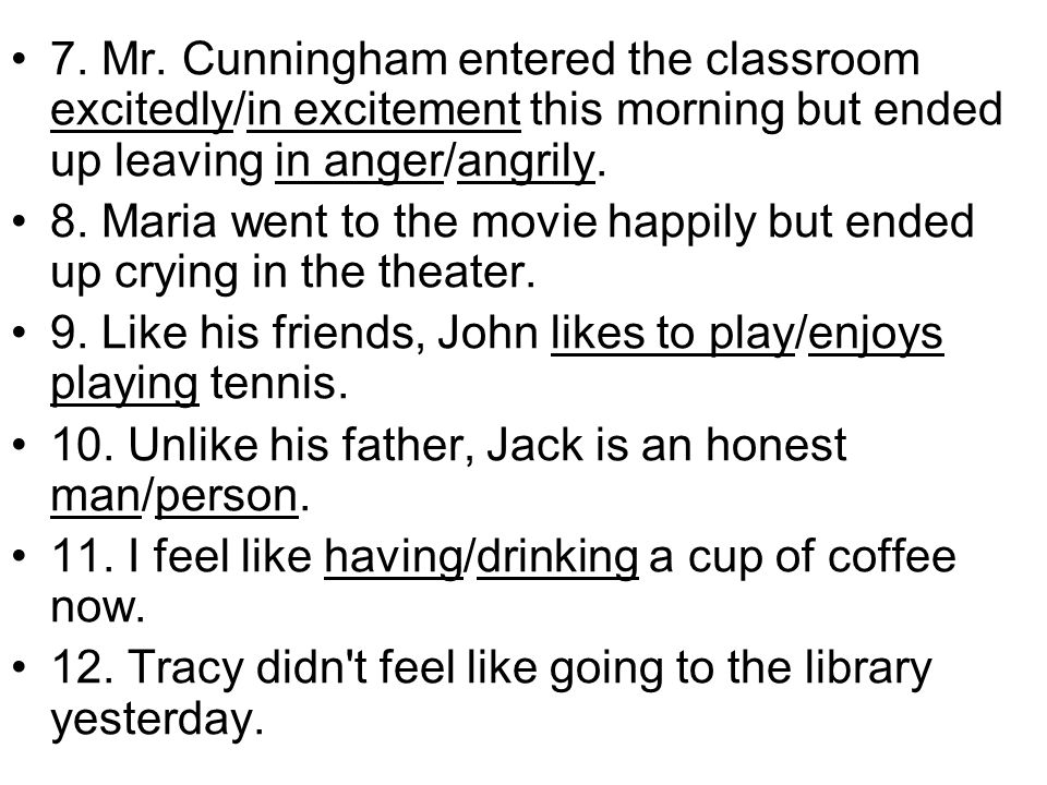 7. Mr. Cunningham entered the classroom excitedly/in excitement this morning but ended up leaving in anger/angrily.