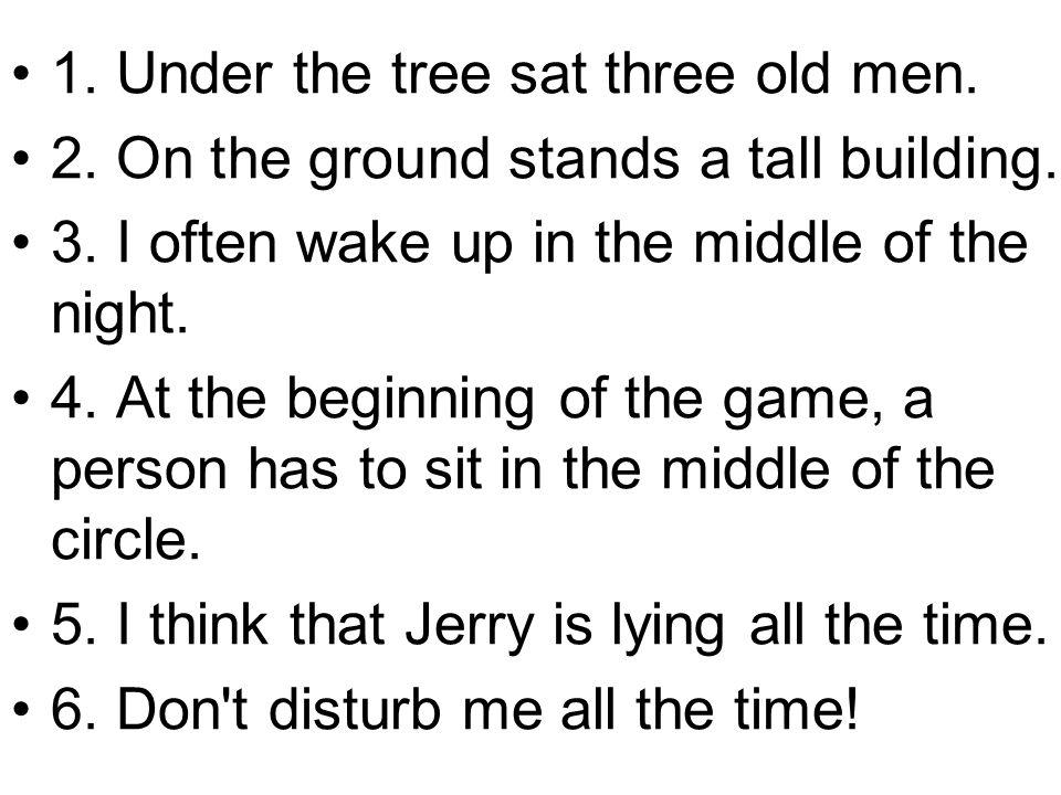 1. Under the tree sat three old men.