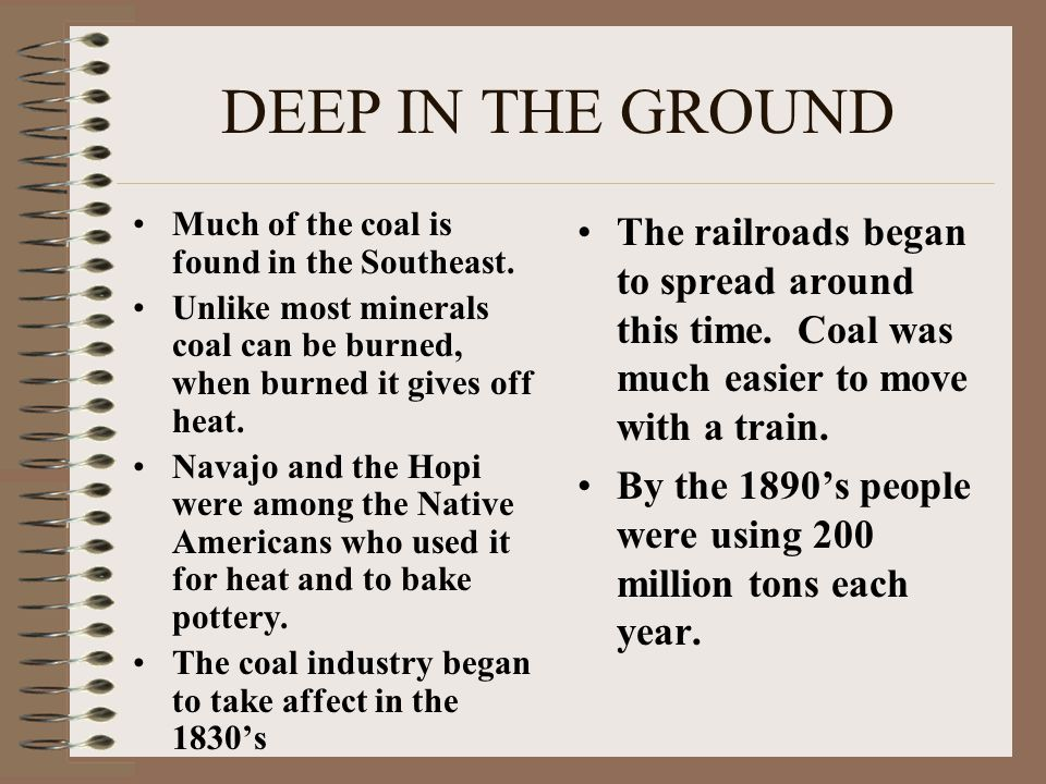 DEEP IN THE GROUND Much of the coal is found in the Southeast. Unlike most minerals coal can be burned, when burned it gives off heat.