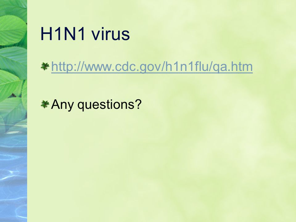 H1N1 virus http://www.cdc.gov/h1n1flu/qa.htm Any questions
