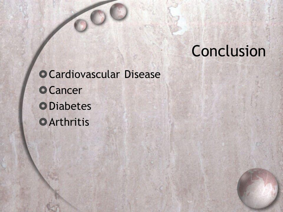 Conclusion Cardiovascular Disease Cancer Diabetes Arthritis