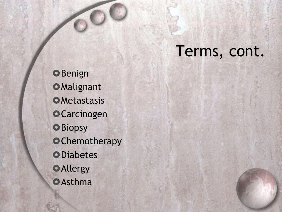 Terms, cont. Benign Malignant Metastasis Carcinogen Biopsy