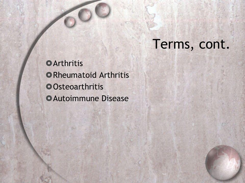 Terms, cont. Arthritis Rheumatoid Arthritis Osteoarthritis