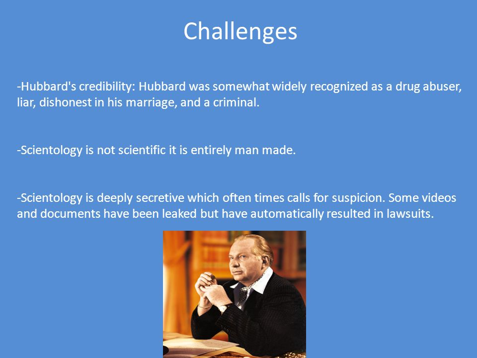 Challenges Hubbard s credibility: Hubbard was somewhat widely recognized as a drug abuser, liar, dishonest in his marriage, and a criminal.