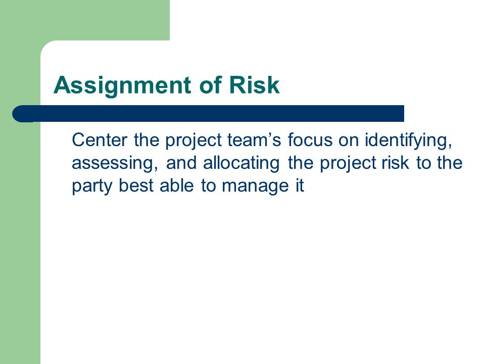 Assignment of Risk Center the project team's focus on identifying, assessing, and allocating the project risk to the party best able to manage it.