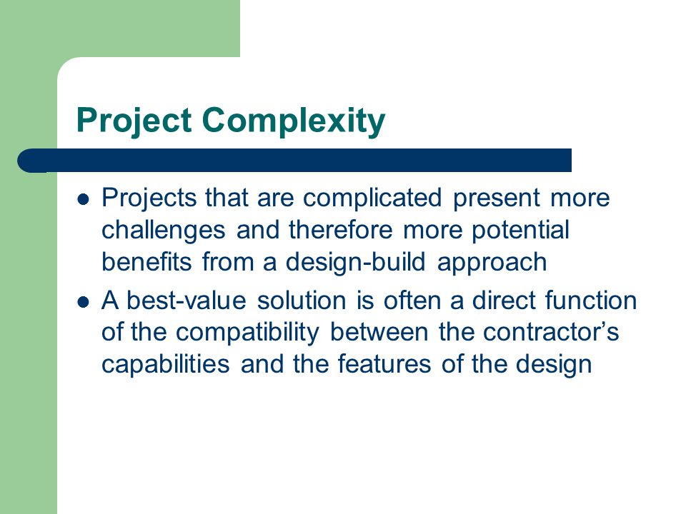 Project Complexity Projects that are complicated present more challenges and therefore more potential benefits from a design-build approach.